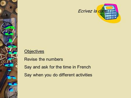 Objectives Revise the numbers Say and ask for the time in French Say when you do different activities Ecrivez la date.