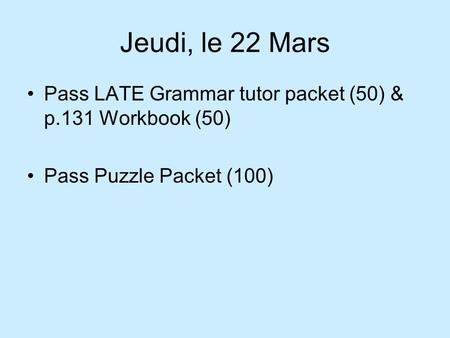 Jeudi, le 22 Mars Pass LATE Grammar tutor packet (50) & p.131 Workbook (50) Pass Puzzle Packet (100)