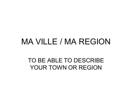 MA VILLE / MA REGION TO BE ABLE TO DESCRIBE YOUR TOWN OR REGION.