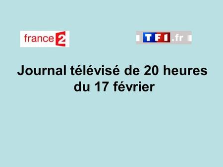 Journal télévisé de 20 heures du 17 février. Use the buttons below the video to hear it played, to pause it and to stop it. It lasts roughly 60 seconds.