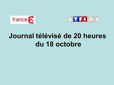 Journal télévisé de 20 heures du 18 octobre. Use the buttons below the video to hear it played, to pause it and to stop it. It lasts roughly 60 seconds.