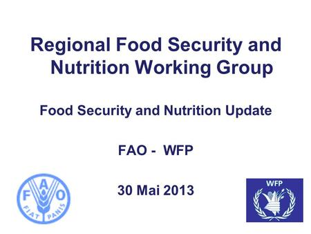 Regional Food Security and Nutrition Working Group Food Security and Nutrition Update FAO - WFP 30 Mai 2013.