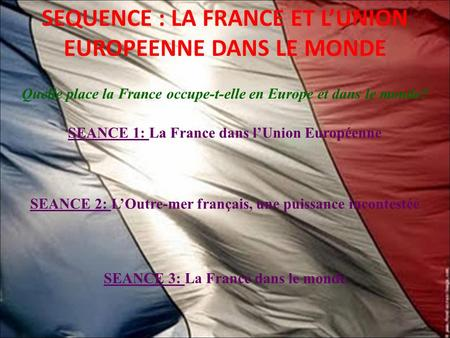 SEQUENCE : LA FRANCE ET L'UNION EUROPEENNE DANS LE MONDE Quelle place la France occupe-t-elle en Europe et dans le monde? SEANCE 1: La France dans l'Union.