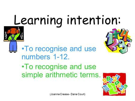 (Joanne Crease - Dane Court) Learning intention: To recognise and use numbers 1-12. To recognise and use simple arithmetic terms.