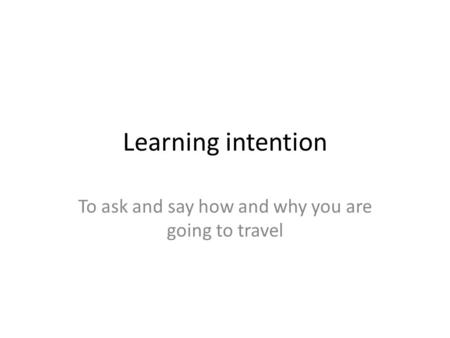 Learning intention To ask and say how and why you are going to travel.