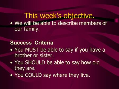 This weeks objective. We will be able to describe members of our family. Success Criteria You MUST be able to say if you have a brother or sister. You.