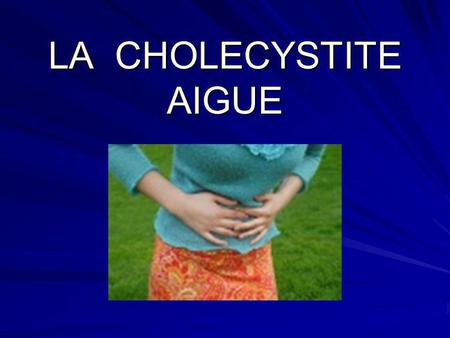 Lithiase biliaire compliquée : LA CHOLECYSTITE AIGUE
