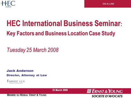 TAX & LAW M EMBRE DU R ÉSEAU E RNST & Y OUNG 25 March 2008 HEC International Business Seminar : Key Factors and Business Location Case Study Tuesday 25.