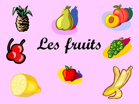 Les fruits.