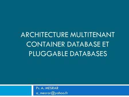 ARCHITECTURE MULTITENANT CONTAINER DATABASE ET PLUGGABLE DATABASES Pr. A. MESRAR