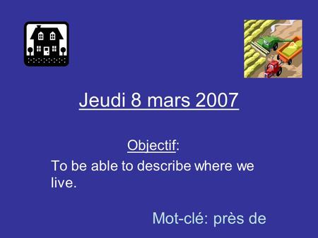 Jeudi 8 mars 2007 Objectif: To be able to describe where we live. Mot-clé: près de.
