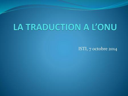 LA TRADUCTION A L'ONU ISTI, 7 octobre 2014.