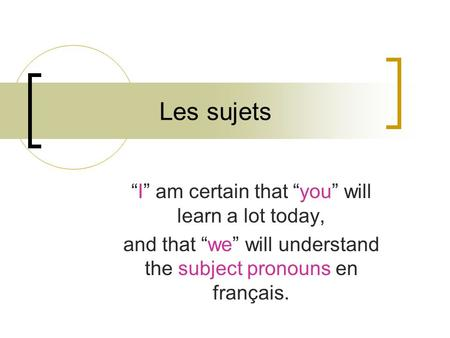 Les sujets I am certain that you will learn a lot today, and that we will understand the subject pronouns en français.