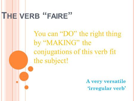 T HE VERB FAIRE A very versatile irregular verb You can DO the right thing by MAKING the conjugations of this verb fit the subject!