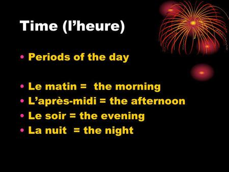 Time (lheure) Periods of the day Le matin = the morning Laprès-midi = the afternoon Le soir = the evening La nuit = the night.