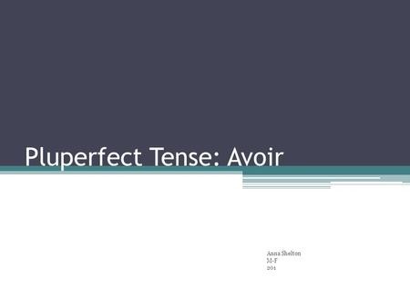 Pluperfect Tense: Avoir Anna Shelton M-F 201. Avoir: To Have To form the Pluperfect (Plus-que-parfait) Tense with Avoir: Imperfect form of avoir+ Past.