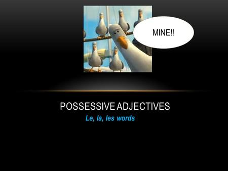 Le, la, les words POSSESSIVE ADJECTIVES MINE!!. MY IN FRENCH IS MON, MA,MES... Le word/ begins with a vowel: Mon La word: Ma Les word: Mes.