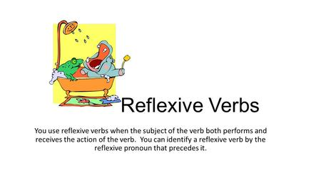 Reflexive Verbs You use reflexive verbs when the subject of the verb both performs and receives the action of the verb. You can identify a reflexive verb.