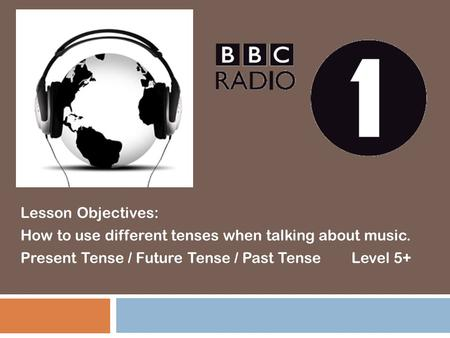 Lesson Objectives: How to use different tenses when talking about music. Present Tense / Future Tense / Past Tense Level 5+