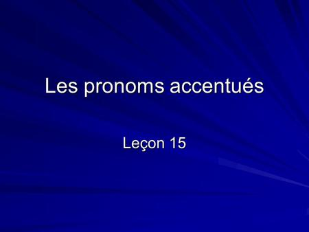 Les pronoms accentués Leçon 15. Forms In the answer to the questions below, the noun is replaced by a pronoun: Jean mange avec Florence? -Oui, il mange.