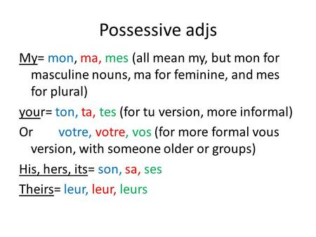Possessive adjs My= mon, ma, mes (all mean my, but mon for masculine nouns, ma for feminine, and mes for plural) your= ton, ta, tes (for tu version, more.