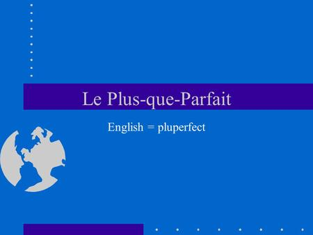 Le Plus-que-Parfait English = pluperfect.
