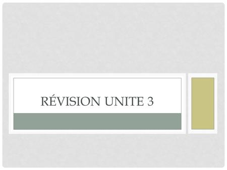 RÉVISION UNITE 3. VOCABULAIRE STUDY YOUR UNIT 3 VOCABULARY SHEET, CROSSWORD PUZZLE, and PRACTICE TEST.