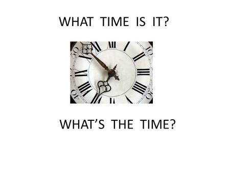 WHAT TIME IS IT? WHAT'S THE TIME?.