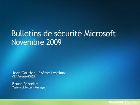 Bulletins de sécurité Microsoft Novembre 2009 Jean Gautier, Jérôme Leseinne CSS Security EMEA Bruno Sorcelle Technical Account Manager.