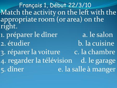 Français 1, Début 22/3/10 Match the activity on the left with the appropriate room (or area) on the right. 1. préparer le dîner a. le salon 2. étudier.