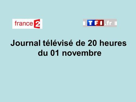 Journal télévisé de 20 heures du 01 novembre. Use the buttons below the video to hear it played, to pause it and to stop it. It lasts roughly 60 seconds.
