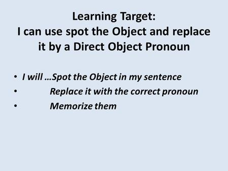 Learning Target: I can use spot the Object and replace it by a Direct Object Pronoun I will …Spot the Object in my sentence Replace it with the correct.