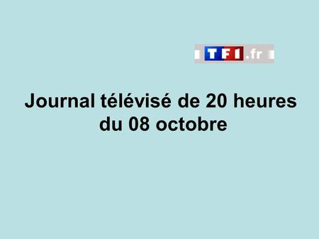 Journal télévisé de 20 heures du 08 octobre. Use the buttons below the video to hear it played, to pause it and to stop it. It lasts roughly 60 seconds.