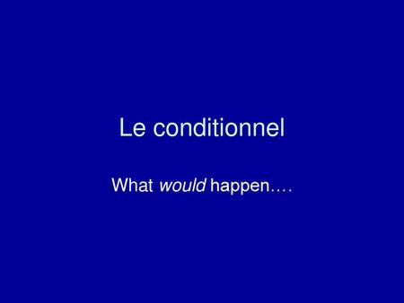 Le conditionnel What would happen…..