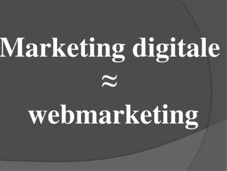 Marketing digitale ≈ webmarketing.