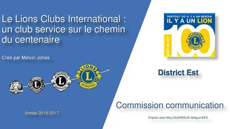 Le Lions Clubs International : un club service sur le chemin du centenaire Créé par Melvin Jones District Est Depuis 1917, Le Lions Clubs International.