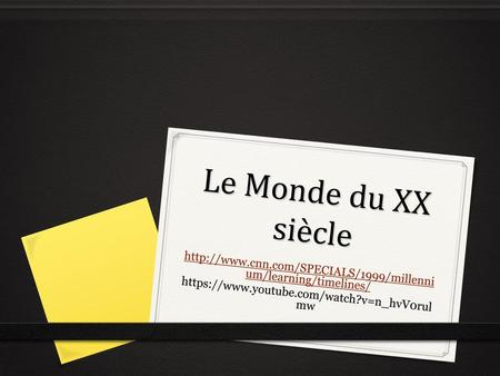 Le Monde du XX siècle http://www.cnn.com/SPECIALS/1999/millennium/learning/timelines/ https://www.youtube.com/watch?v=n_hvV0rulmw.