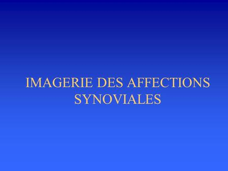 IMAGERIE DES AFFECTIONS SYNOVIALES
