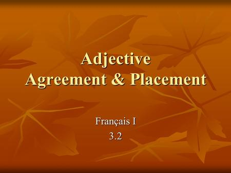 Adjective Agreement & Placement Français I 3.2. Agreement Adjectives in French have to agree in: Adjectives in French have to agree in: number number.