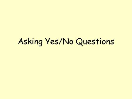 Asking Yes/No Questions