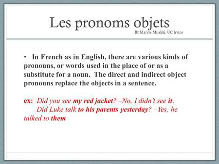 Les pronoms objets In French as in English, there are various kinds of pronouns, or words used in the place of or as a substitute for a noun. The direct.