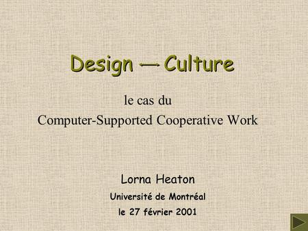 Design Culture le cas du Computer-Supported Cooperative Work Lorna Heaton Université de Montréal le 27 février 2001.