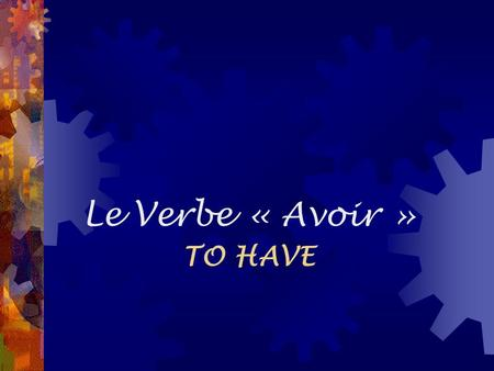 Le Verbe « Avoir » TO HAVE.