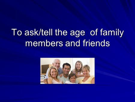 To ask/tell the age of family members and friends.