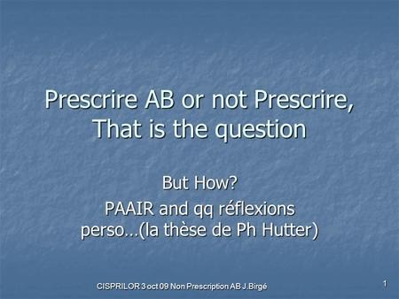 CISPRILOR 3 oct 09 Non Prescription AB J.Birgé 1 Prescrire AB or not Prescrire, That is the question But How? PAAIR and qq réflexions perso…(la thèse de.