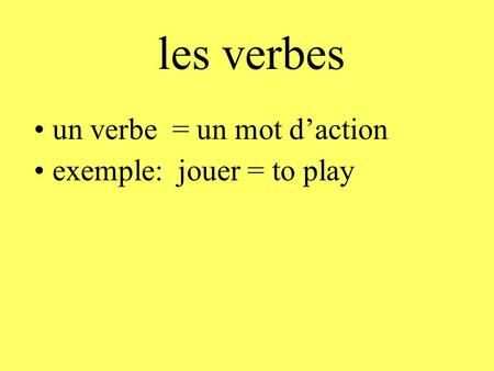 Les verbes un verbe = un mot d'action exemple: jouer = to play.
