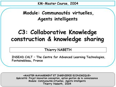 KM-Master Course, 2004 Module: Communautés virtuelles, Agents intelligents C3: Collaborative Knowledge construction & knowledge sharing Thierry NABETH.