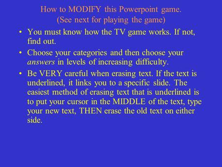 How to MODIFY this Powerpoint game. (See next for playing the game) You must know how the TV game works. If not, find out. Choose your categories and.
