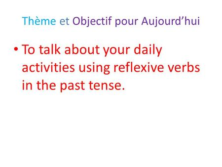 Thème et Objectif pour Aujourd'hui To talk about your daily activities using reflexive verbs in the past tense.