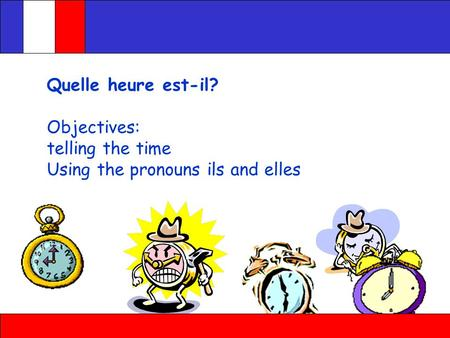 Quelle heure est-il? Objectives: telling the time Using the pronouns ils and elles.